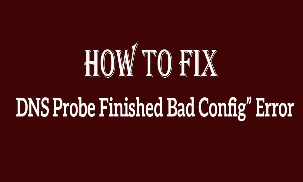 DNS Probe Finished Bad Config: Detailed Solution Methods In Different Situations