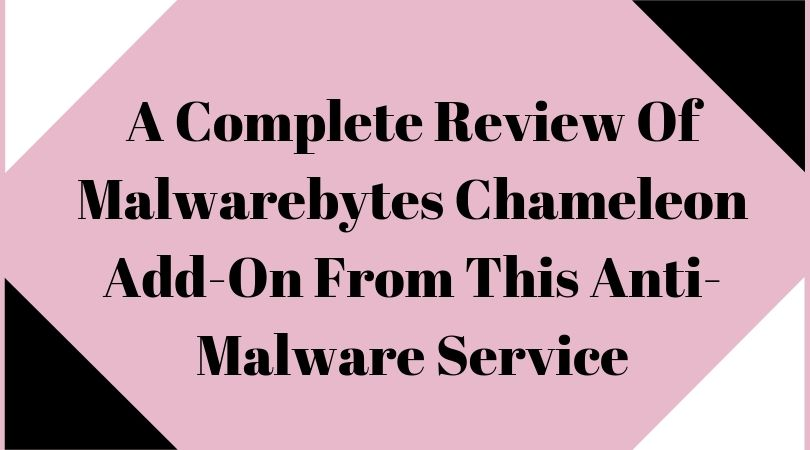 A Complete Review Of Malwarebytes Chameleon Add-On From This Anti-Malware Service