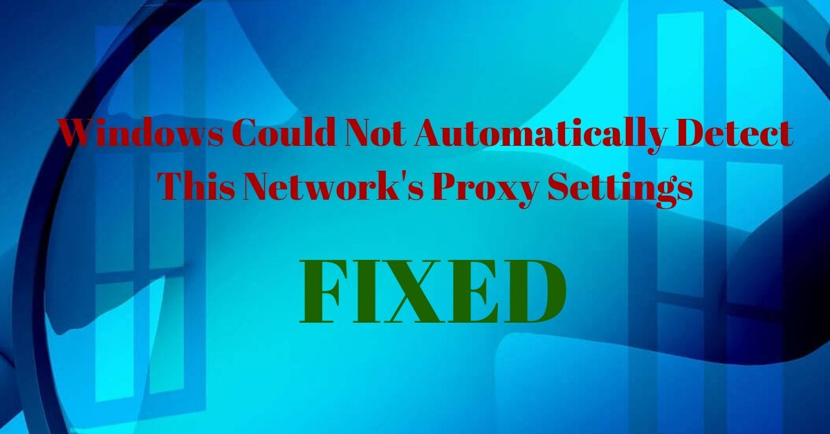 Super Easy Ways To Fix The Error – Windows Could Not Automatically Detect This Network's Proxy Settings