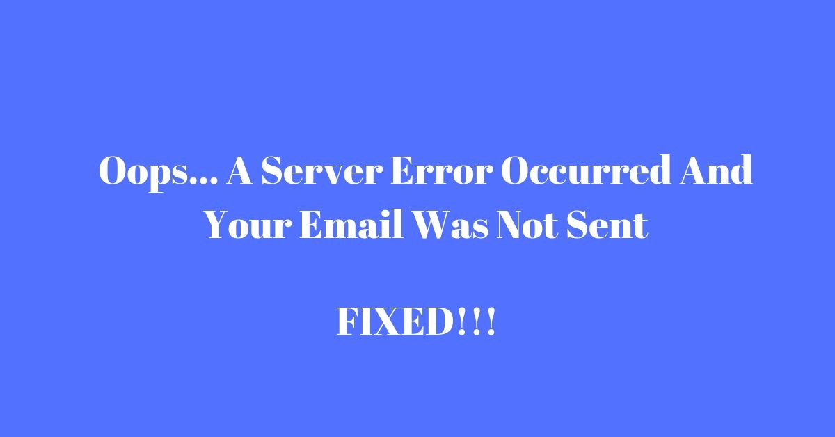 Oops... A Server Error Occurred And Your Email Was Not Sent: 7 Time Tested Fixes