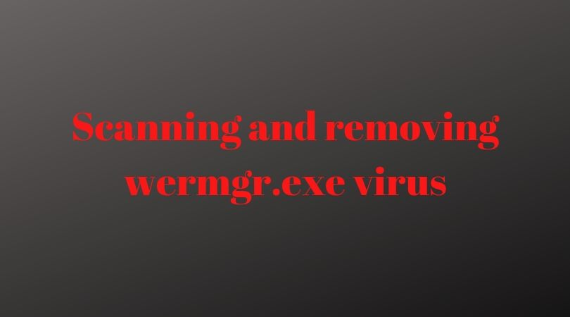Scanning And Removing Wermgr.exe Virus In 8 Different Ways