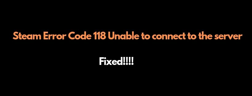 6 Quick Solution To Steam Error Code 118 Unable to connect to the server