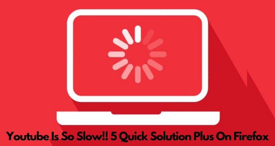 What To Do When Youtube Is So Slow To Load? 5 Quick Solution Plus On Firefox