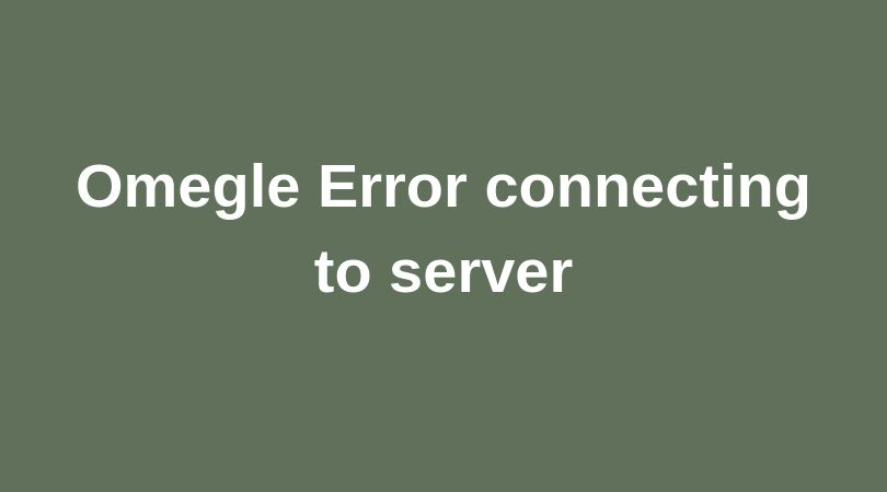 Omegle Error Connecting to Server – 6 Proven Ways To Fix This Error