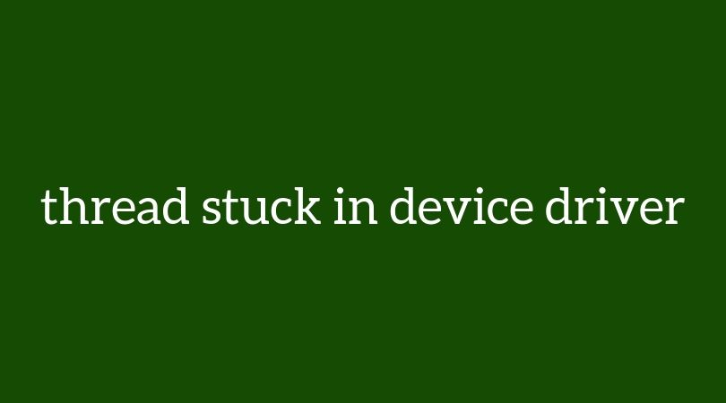 THREAD_STUCK_IN_DEVICE_DRIVER in Windows 7/10, how to fix it?
