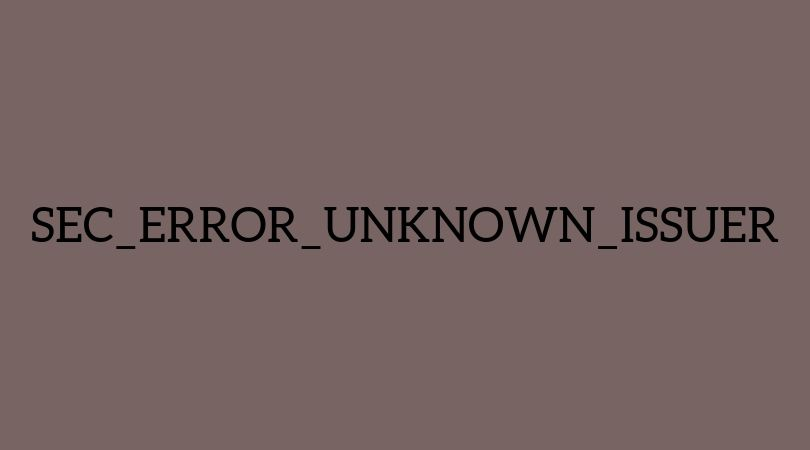 SEC_ERROR_UNKNOWN_ISSUER error in Firefox – How to quickly resolve?