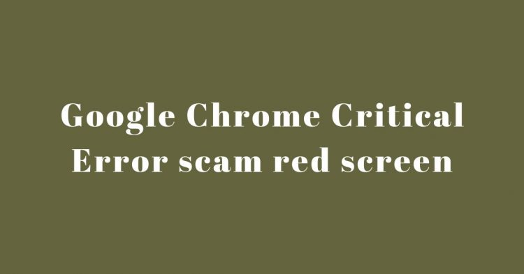 Google Chrome Critical Error scam red screen – What To Do To Remove It