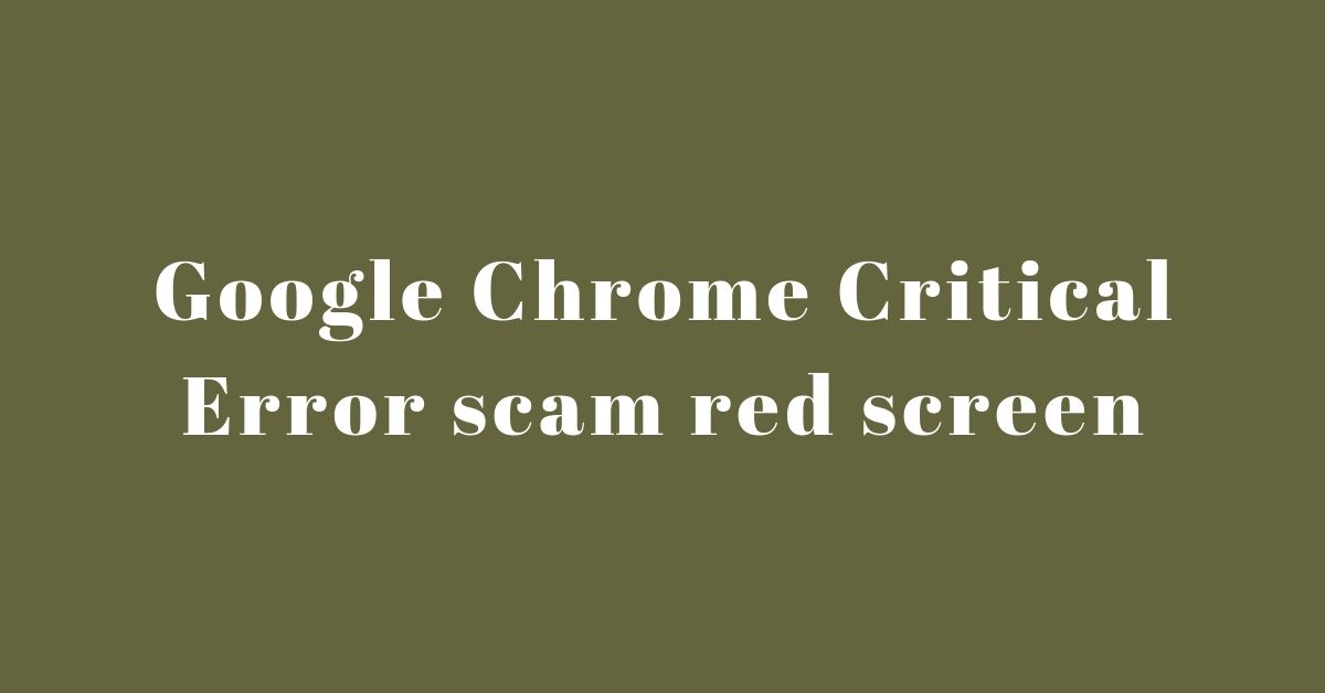 Remove Google Chrome Critical Error scam red screen In Different System And Device Condition