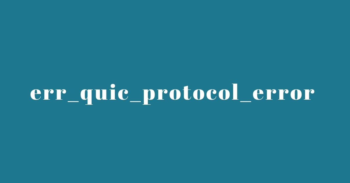 2 Option Fix: Google Chrome Error 'Err_Quic_Protocol_Error'