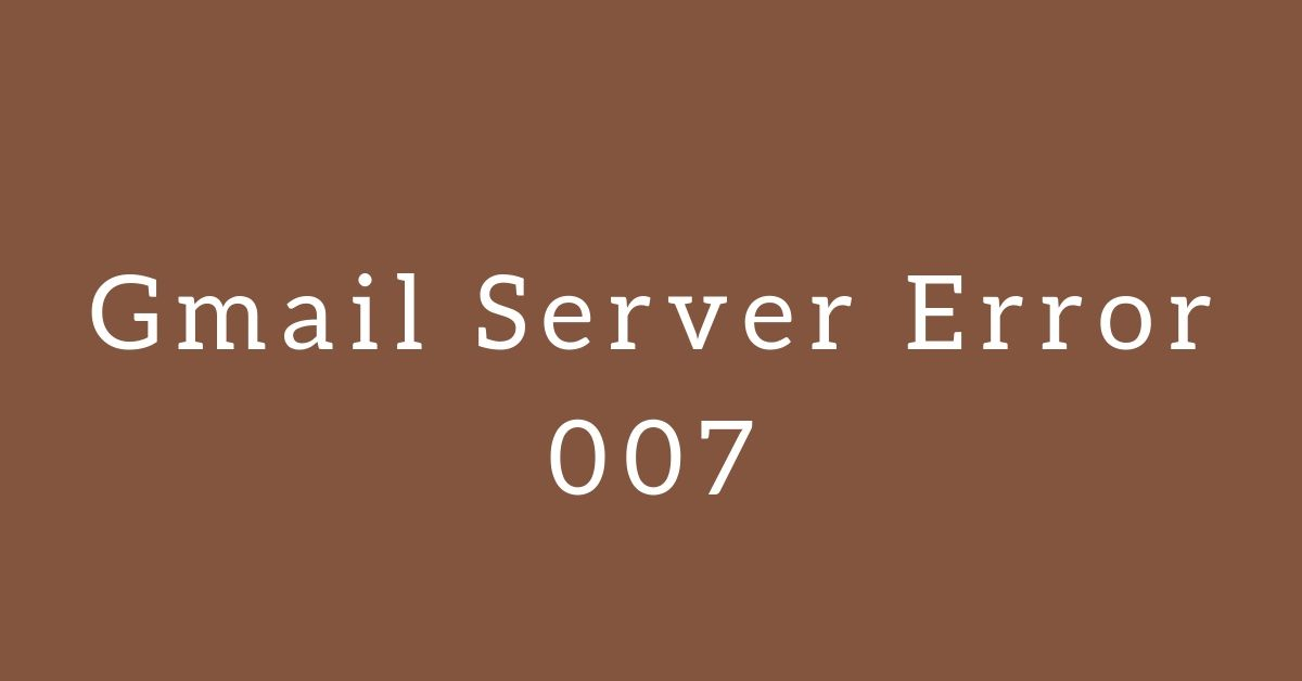Gmail Error 007 – How To Fix This Server Error In 9 Time Tested Methods