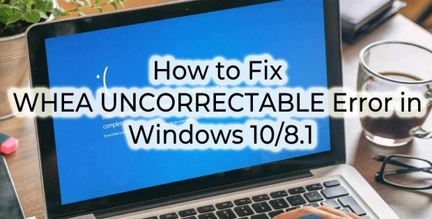 How To Fix Uncorrectable Whea Error In Windows 10 In 8 Steps