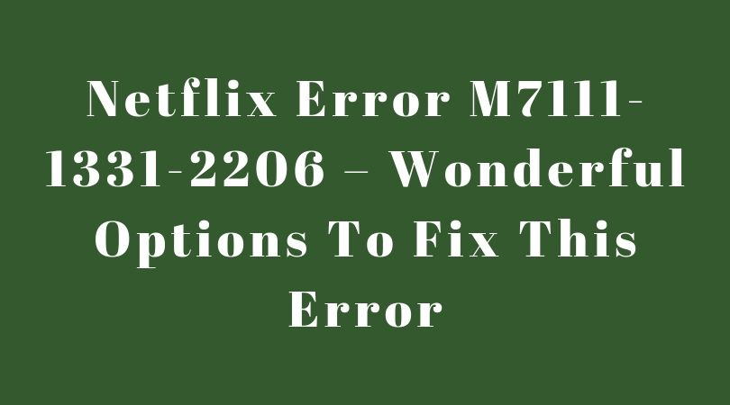 Netflix Error M7111-1331-2206 – Wonderful Options To Fix This Error [100% Working]