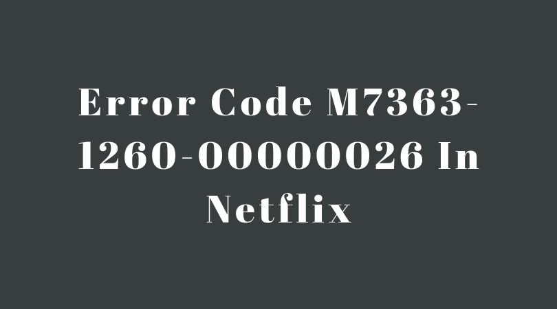 Error Code M7363-1260-00000026 In Netflix – Super Easy Ways To Solve This Problem