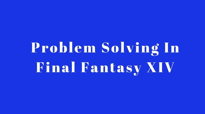 Problem Solving In Final Fantasy XIV: A Realm Reborn