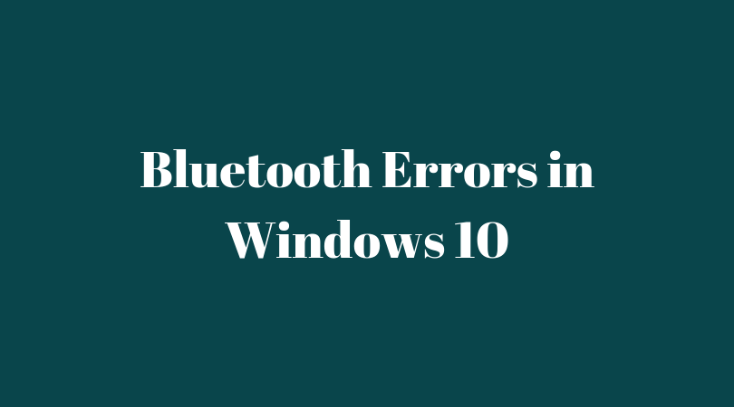 Bluetooth Errors in Windows 10 – How to fix With Ease [100% Working]